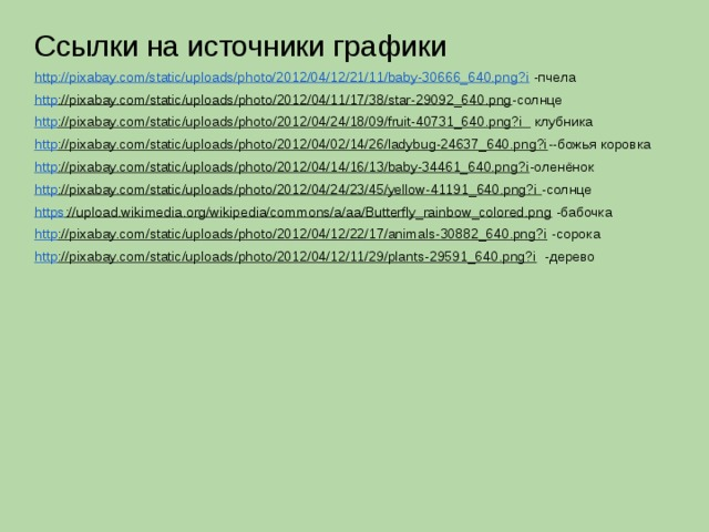 Ссылки на источники графики http://pixabay.com/static/uploads/photo/2012/04/12/21/11/baby-30666_640.png?i -пчела http ://pixabay.com/static/uploads/photo/2012/04/11/17/38/star-29092_640.png -солнце http ://pixabay.com/static/uploads/photo/2012/04/24/18/09/fruit-40731_640.png?i клубника http ://pixabay.com/static/uploads/photo/2012/04/02/14/26/ladybug-24637_640.png?i --божья коровка http ://pixabay.com/static/uploads/photo/2012/04/14/16/13/baby-34461_640.png?i -оленёнок http ://pixabay.com/static/uploads/photo/2012/04/24/23/45/yellow-41191_640.png?i -солнце https ://upload.wikimedia.org/wikipedia/commons/a/aa/Butterfly_rainbow_colored.png -бабочка http ://pixabay.com/static/uploads/photo/2012/04/12/22/17/animals-30882_640.png?i -сорока http ://pixabay.com/static/uploads/photo/2012/04/12/11/29/plants-29591_640.png?i -дерево