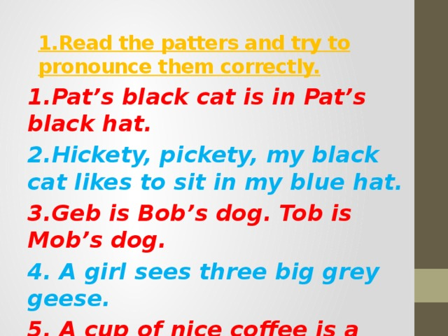 1.Read the patters and try to pronounce them correctly. 1.Pat's black cat is in Pat's black hat. 2.Hickety, pickety, my black cat likes to sit in my blue hat. 3.Geb is Bob's dog. Tob is Mob's dog. 4. A girl sees three big grey geese. 5. A cup of nice coffee is a nice coffee-cup. 6. Sid sees six trees.