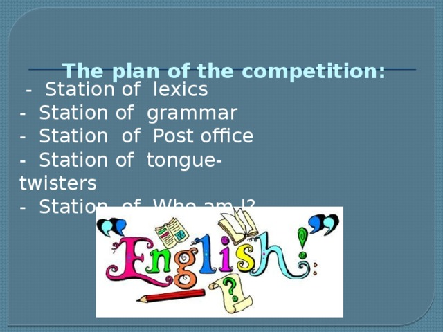 The plan of the competition:       - Station of lexics  - Station of grammar  - Station of Post office  - Station of tongue- twisters  - Station of Who am I?