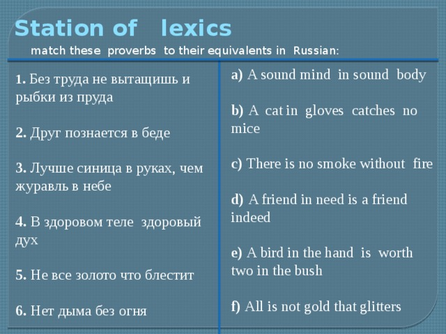 Station of lexics match these proverbs to their equivalents in Russian: a) A sound mind in sound body b) A cat in gloves catches no mice c) There is no smoke without fire d) A friend in need is a friend indeed e) A bird in the hand is worth two in the bush f) All is not gold that glitters 1. Без труда не вытащишь и рыбки из пруда 2. Друг познается в беде 3. Лучше синица в руках, чем журавль в небе 4. В здоровом теле здоровый дух 5. Не все золото что блестит 6. Нет дыма без огня