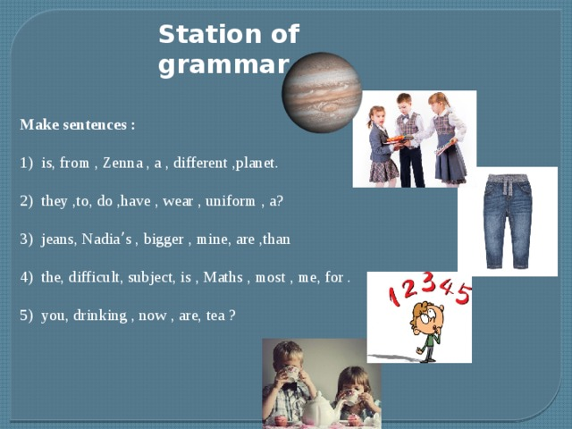 Station of grammar Make sentences : 1) is, from , Zenna , a , different ,planet. 2) they ,to, do ,have , wear , uniform , a? 3) jeans, Nadia ' s , bigger , mine, are ,than 4) the, difficult, subject, is , Maths , most , me, for . 5) you, drinking , now , are, tea ?