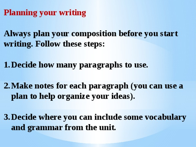 Planning your writing  Always plan your composition before you start writing. Follow these steps:  Decide how many paragraphs to use.  Make notes for each paragraph (you can use a plan to help organize your ideas).