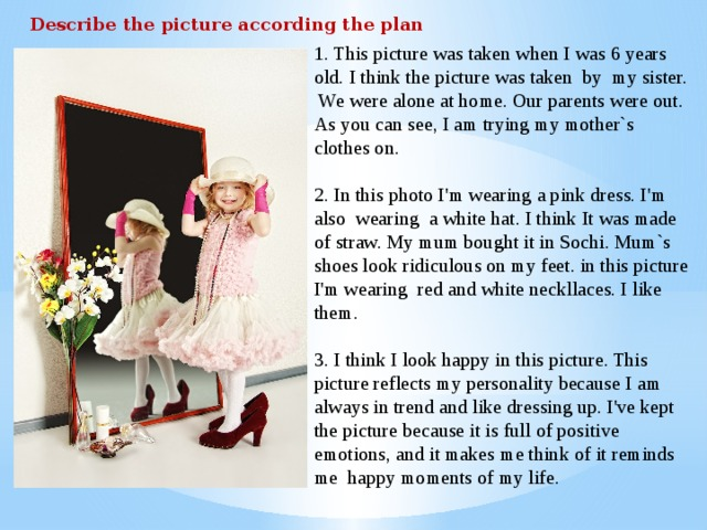 Describe the picture according the plan 1. This picture was taken when I was 6 years old. I think the picture was taken by my sister. We were alone at home. Our parents were out. As you can see, I am trying my mother`s clothes on. 2. In this photo I'm wearing a pink dress. I'm also wearing a white hat. I think It was made of straw. My mum bought it in Sochi. Mum`s shoes look ridiculous on my feet. in this picture I'm wearing red and white neckllaces. I like them. 3. I think I look happy in this picture. This picture reflects my personality because I am always in trend and like dressing up. I've kept the picture because it is full of positive emotions, and it makes me think of  it reminds me happy moments of my life.