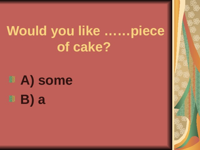 Would you like ……piece of cake?  A) some  B) a