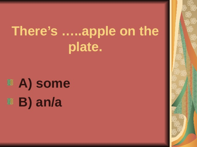 There's …..apple on the plate.  A) some  B) an/a