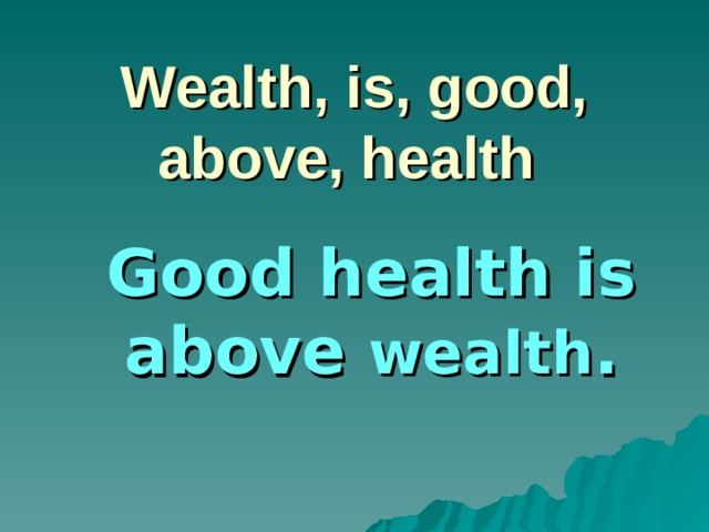 Wealth, is, good, above, health Good health is above wealth .