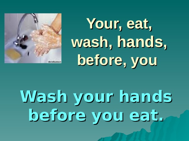 Your, eat, wash, hands , before, you Wash your hands before you eat.