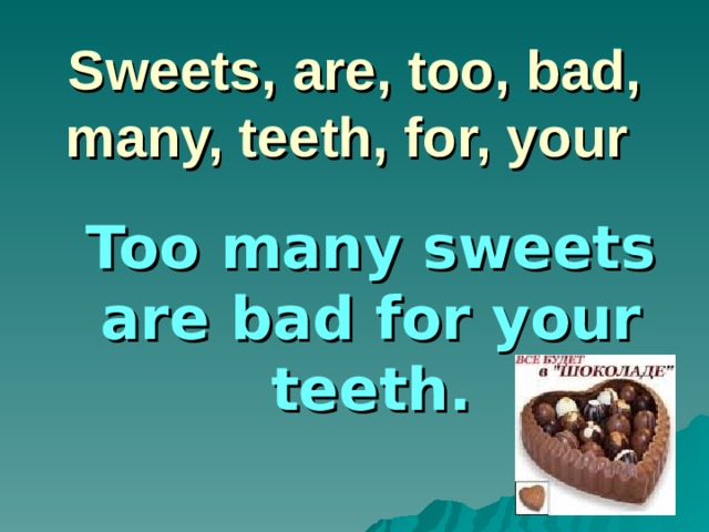 Sweets, are, too, bad, many, teeth, for, your Too many sweets are bad for your teeth.