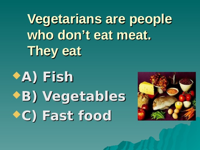Vegetarians are people  who don't eat meat.  They eat A) Fish B) Vegetables C) Fast food
