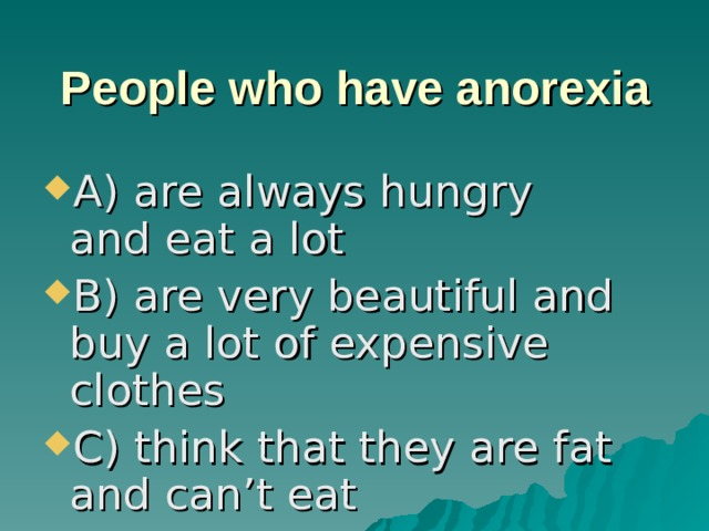 People who have anorexia A) are always hungry and eat a lot B) are very beautiful and buy a lot of expensive clothes C) think that they are fat and can't eat