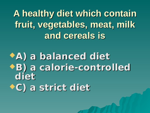 A healthy diet which contain fruit, vegetables, meat, milk and cereals is A) a balanced diet B) a calorie-controlled diet C) a strict diet