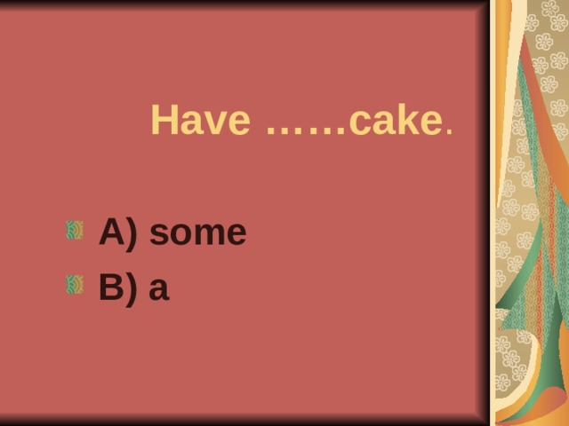 Have ……cake .  A) some  B) a