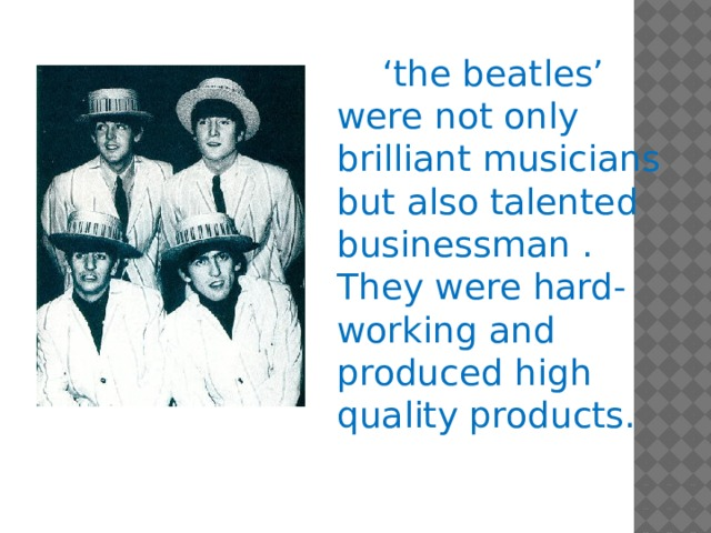 ' the beatles' were not only brilliant musicians but also talented businessman . They were hard-working and produced high quality products.