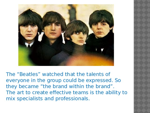 "The ""Beatles"" watched that the talents of everyone in the group could be expressed. So they became ""the brand within the brand"". The art to create effective teams is the ability to mix specialists and professionals."