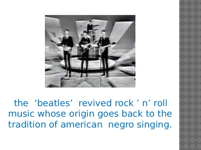 the 'beatles' revived rock ' n' roll music whose origin goes back to the tradition of american negro singing.