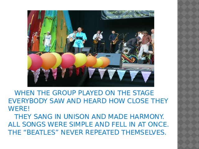 "WHEN THE GROUP PLAYED ON THE STAGE EVERYBODY SAW AND HEARD HOW CLOSE THEY WERE!  THEY SANG IN UNISON AND MADE HARMONY. ALL SONGS WERE SIMPLE AND FELL IN AT ONCE. THE ""BEATLES"" NEVER REPEATED THEMSELVES."