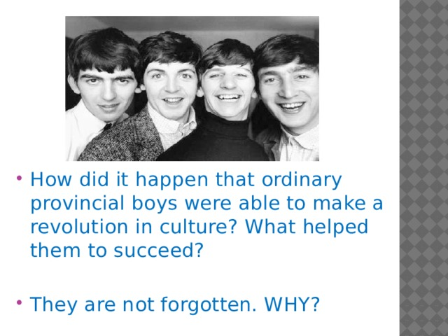 How did it happen that ordinary provincial boys were able to make a revolution in culture? What helped them to succeed? They are not forgotten. WHY?