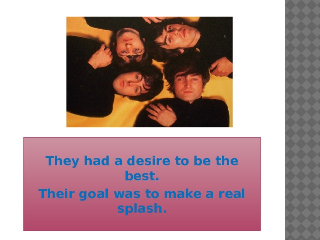 They had a desire to be the best. Their goal was to make a real splash.