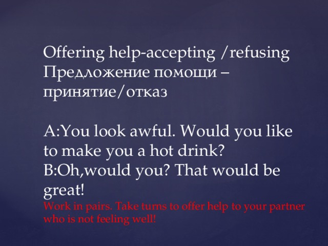 Offering help-accepting /refusing  Предложение помощи –принятие/отказ    A:You look awful. Would you like to make you a hot drink?  B:Oh,would you? That would be great!  Work in pairs. Take turns to offer help to your partner who is not feeling well!
