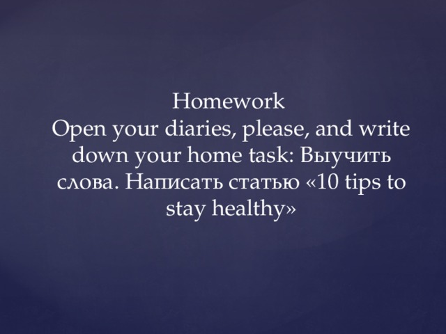 Homework  Open your diaries, please, and write down your home task: Выучить слова. Написать статью «10 tips to stay healthy»
