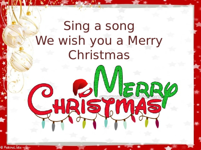 Sing a song  We wish you a Merry Christmas
