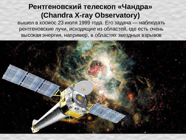 Рентгеновский телескоп «Чандра»  (Chandra X-ray Observatory)   вышел в космос 23 июля 1999 года. Его задача — наблюдать рентгеновские лучи, исходящие из областей, где есть очень высокая энергия, например, в областях звездных взрывов