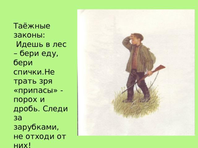 Таёжные законы: Идешь в лес – бери еду, бери спички.Не трать зря «припасы» - порох и дробь. Следи за зарубками, не отходи от них!