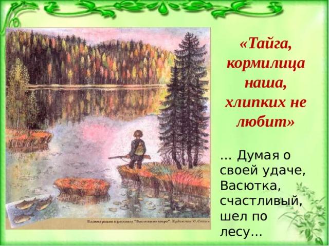 «Тайга, кормилица наша, хлипких не любит» … Думая о своей удаче, Васютка, счастливый, шел по лесу…